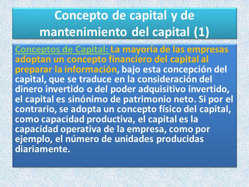 Concepto de capital y de mantenimiento del capital (1) Conceptos de Capital: La mayoría de las empresas adoptan un concepto financiero del capital al