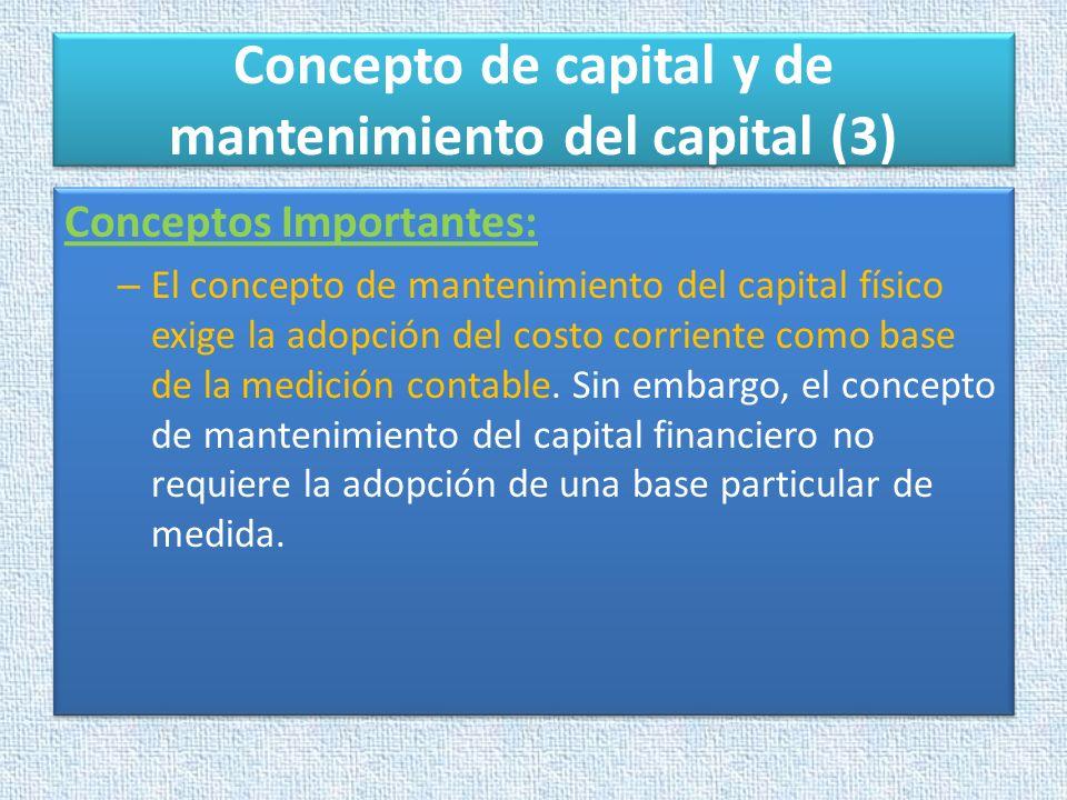 Concepto de capital y de mantenimiento del capital (3) Conceptos Importantes: – El concepto de mantenimiento del capital físico exige la adopción del