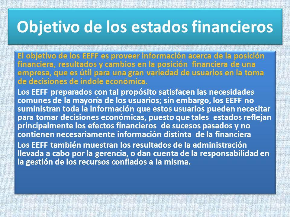 Objetivo de los estados financieros El objetivo de los EEFF es proveer información acerca de la posición financiera, resultados y cambios en la posici