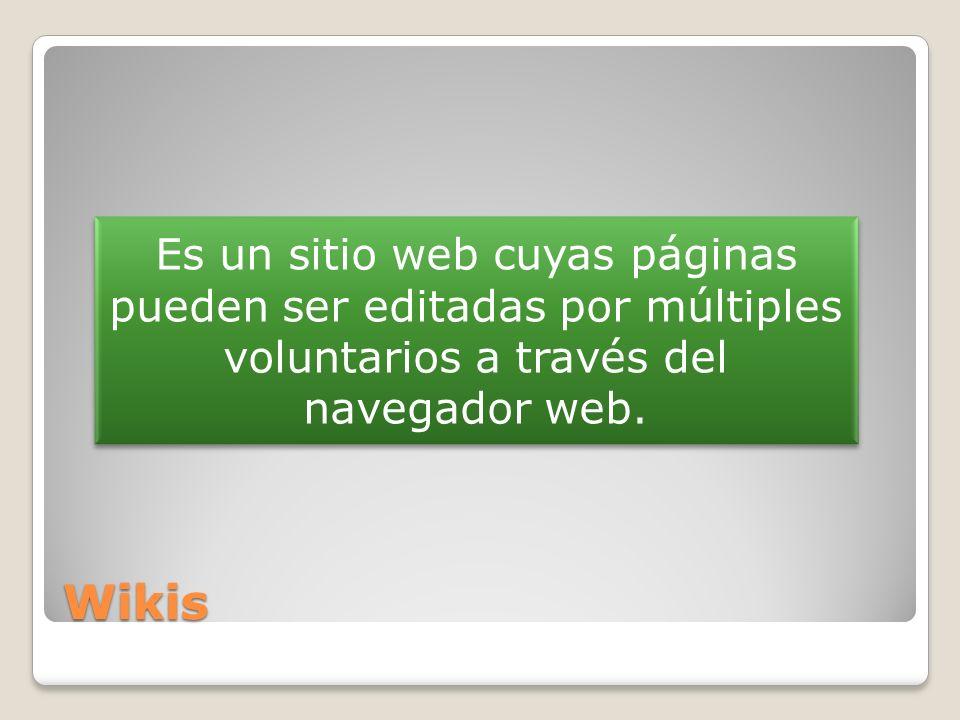 Wikis Es un sitio web cuyas páginas pueden ser editadas por múltiples voluntarios a través del navegador web.