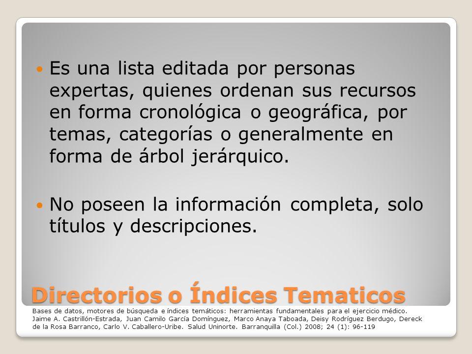 Directorios o Índices Tematicos Es una lista editada por personas expertas, quienes ordenan sus recursos en forma cronológica o geográfica, por temas,