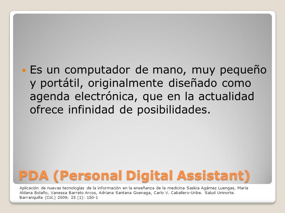 PDA (Personal Digital Assistant) Es un computador de mano, muy pequeño y portátil, originalmente diseñado como agenda electrónica, que en la actualida