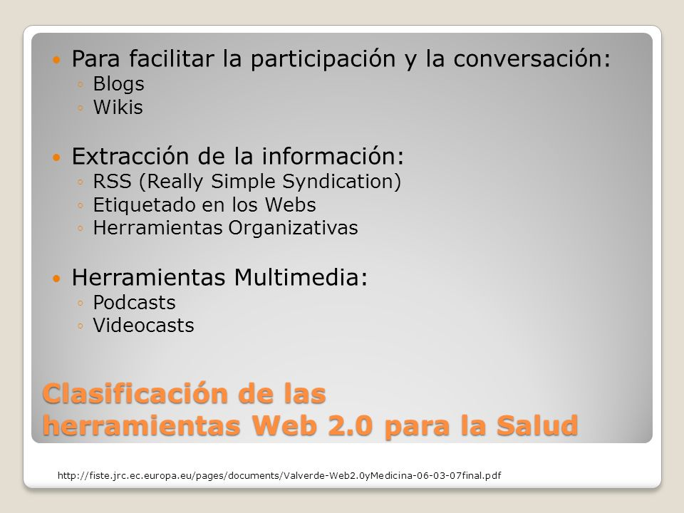 Clasificación de las herramientas Web 2.0 para la Salud Para facilitar la participación y la conversación: Blogs Wikis Extracción de la información: RSS (Really Simple Syndication) Etiquetado en los Webs Herramientas Organizativas Herramientas Multimedia: Podcasts Videocasts http://fiste.jrc.ec.europa.eu/pages/documents/Valverde-Web2.0yMedicina-06-03-07final.pdf