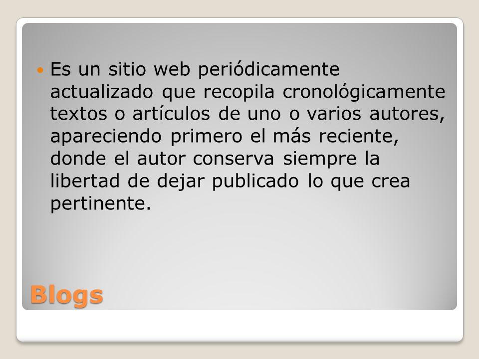 Blogs Es un sitio web periódicamente actualizado que recopila cronológicamente textos o artículos de uno o varios autores, apareciendo primero el más