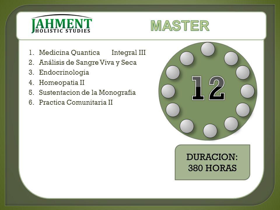 1.Medicina Quantica Integral III 2.Análisis de Sangre Viva y Seca 3.Endocrinologia 4.Homeopatia II 5.Sustentacion de la Monografia 6.Practica Comunitaria II DURACION: 380 HORAS