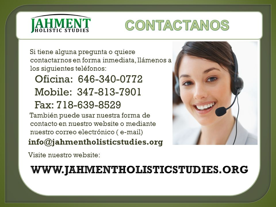 Si tiene alguna pregunta o quiere contactarnos en forma inmediata, llámenos a los siguientes teléfonos: Oficina: 646-340-0772 Mobile: 347-813-7901 Fax: 718-639-8529 También puede usar nuestra forma de contacto en nuestro website o mediante nuestro correo electrónico ( e-mail) info@jahmentholisticstudies.org Visite nuestro website: