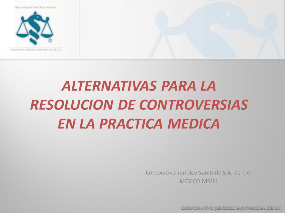 ALTERNATIVAS PARA LA RESOLUCION DE CONTROVERSIAS EN LA PRACTICA MEDICA Corporativo Jurídico Sanitario S.A.