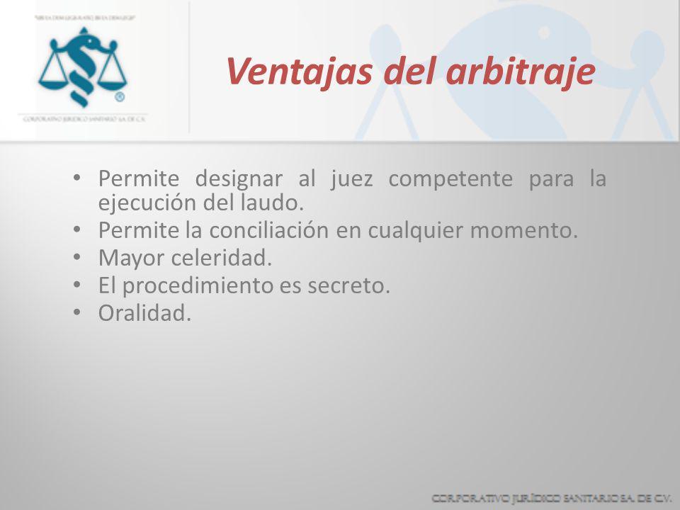 Ventajas del arbitraje Se trata de un procedimiento contractual. Permite la apreciación especializada. Permite a las partes fijar el procedimiento y e