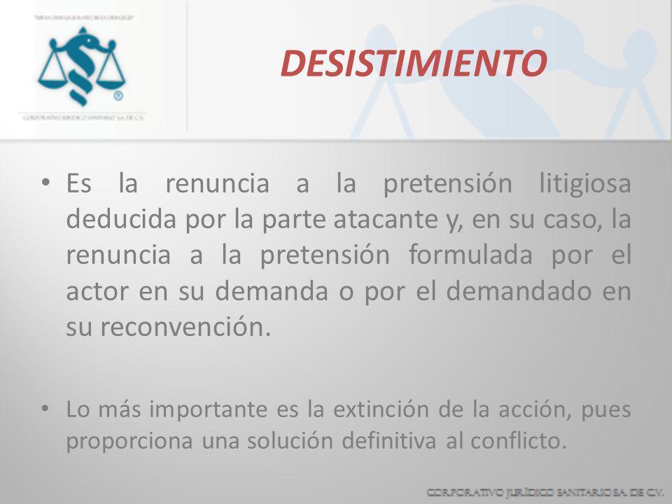 DESISTIMIENTO Es la renuncia a la pretensión litigiosa deducida por la parte atacante y, en su caso, la renuncia a la pretensión formulada por el actor en su demanda o por el demandado en su reconvención.