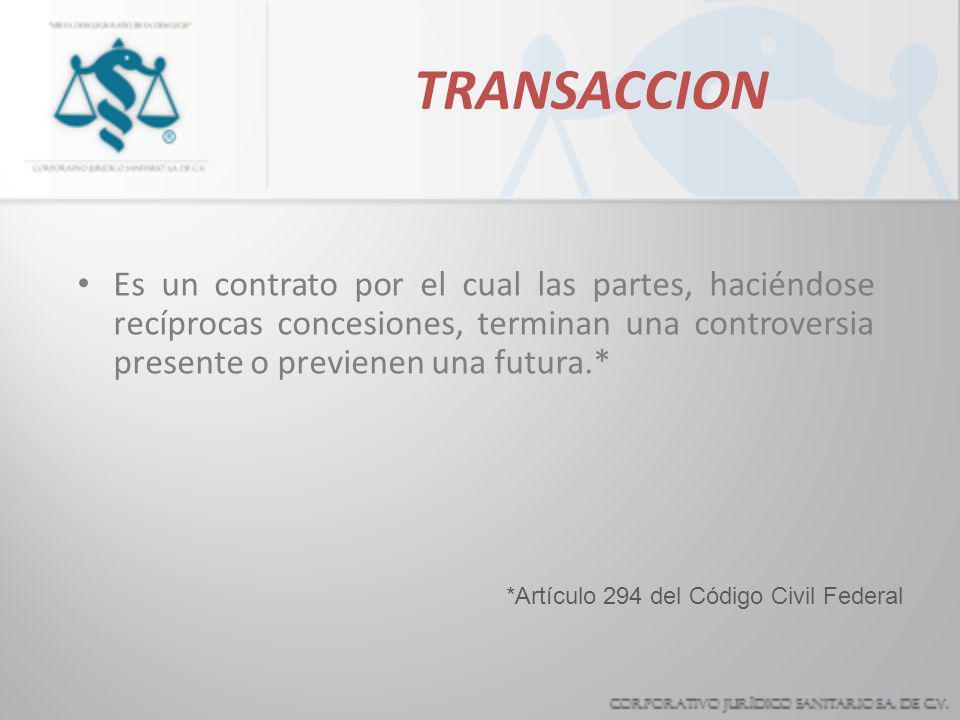 TRANSACCION Es un contrato por el cual las partes, haciéndose recíprocas concesiones, terminan una controversia presente o previenen una futura.* *Artículo 294 del Código Civil Federal
