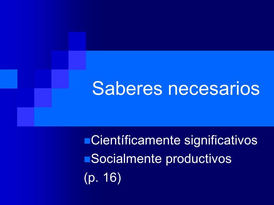 Saberes necesarios Científicamente significativos Socialmente productivos (p. 16)