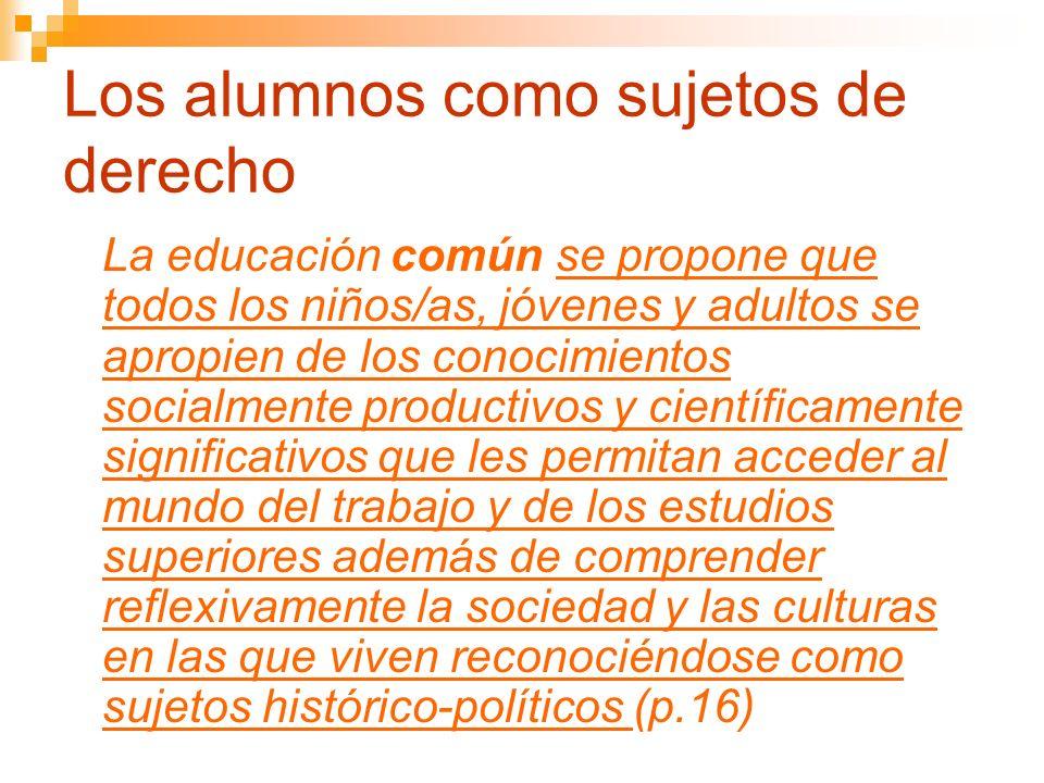 Los alumnos como sujetos de derecho La educación común se propone que todos los niños/as, jóvenes y adultos se apropien de los conocimientos socialmen