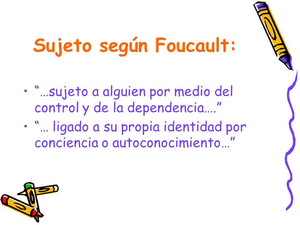 Sujeto según Foucault: …sujeto a alguien por medio del control y de la dependencia…. … ligado a su propia identidad por conciencia o autoconocimiento…