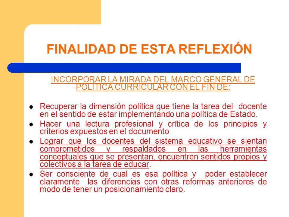 FINALIDAD DE ESTA REFLEXIÓN INCORPORAR LA MIRADA DEL MARCO GENERAL DE POLÍTICA CURRICULAR CON EL FIN DE: Recuperar la dimensión política que tiene la