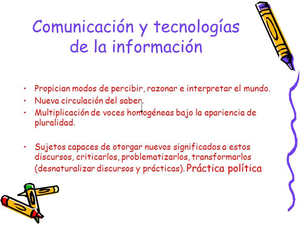 Comunicación y tecnologías de la información Propician modos de percibir, razonar e interpretar el mundo. Nueva circulación del saber. Multiplicación