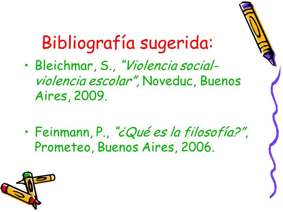 Bibliografía sugerida: Bleichmar, S., Violencia social- violencia escolar, Noveduc, Buenos Aires, 2009. Feinmann, P., ¿Qué es la filosofía?, Prometeo,