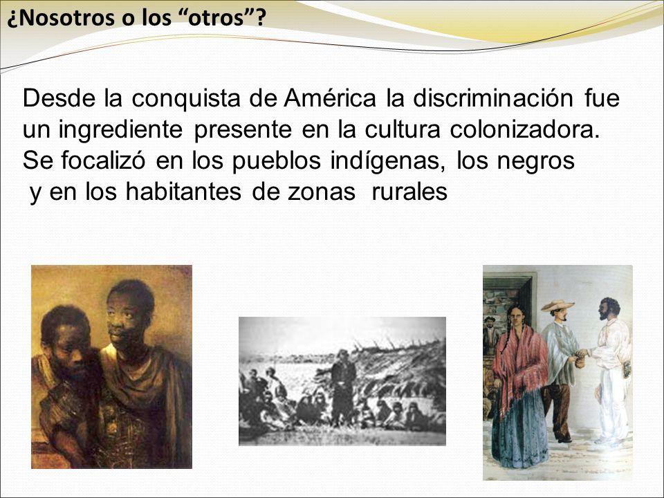 Desde la conquista de América la discriminación fue un ingrediente presente en la cultura colonizadora. Se focalizó en los pueblos indígenas, los negr