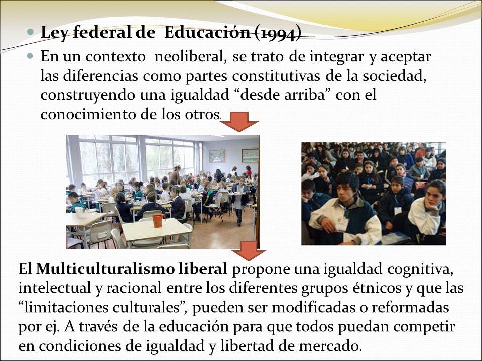 Ley federal de Educación (1994) En un contexto neoliberal, se trato de integrar y aceptar las diferencias como partes constitutivas de la sociedad, co