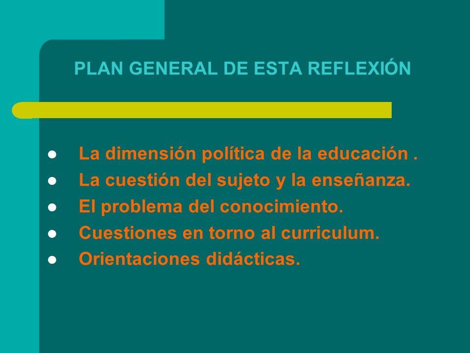PLAN GENERAL DE ESTA REFLEXIÓN La dimensión política de la educación. La cuestión del sujeto y la enseñanza. El problema del conocimiento. Cuestiones