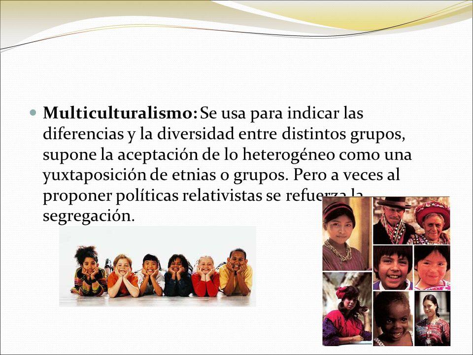 Multiculturalismo: Se usa para indicar las diferencias y la diversidad entre distintos grupos, supone la aceptación de lo heterogéneo como una yuxtapo