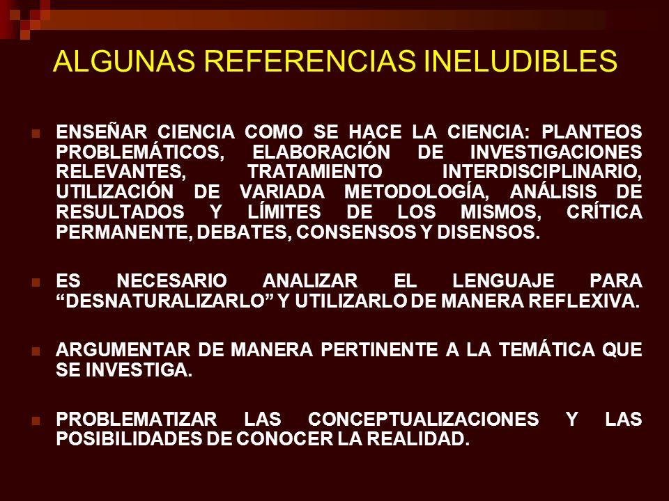 ALGUNAS REFERENCIAS INELUDIBLES ENSEÑAR CIENCIA COMO SE HACE LA CIENCIA: PLANTEOS PROBLEMÁTICOS, ELABORACIÓN DE INVESTIGACIONES RELEVANTES, TRATAMIENT