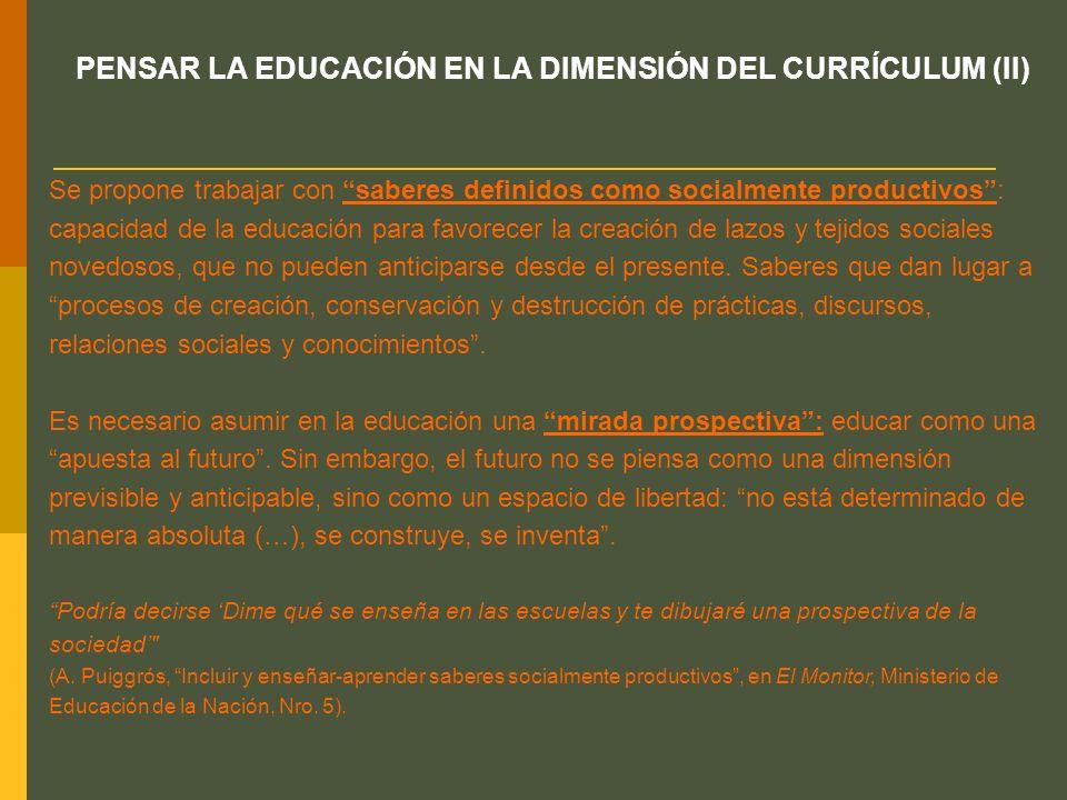 PENSAR LA EDUCACIÓN EN LA DIMENSIÓN DEL CURRÍCULUM (II) Se propone trabajar con saberes definidos como socialmente productivos: capacidad de la educac