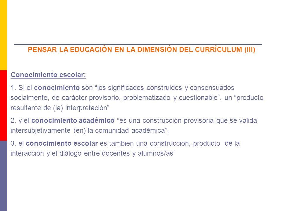 PENSAR LA EDUCACIÓN EN LA DIMENSIÓN DEL CURRÍCULUM (III) Conocimiento escolar: 1. Si el conocimiento son los significados construidos y consensuados s