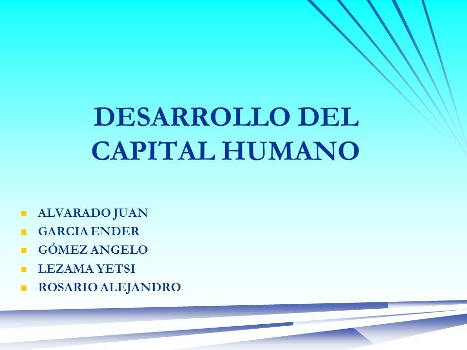 DESARROLLO DEL CAPITAL HUMANO ALVARADO JUAN GARCIA ENDER GÓMEZ ANGELO LEZAMA YETSI ROSARIO ALEJANDRO