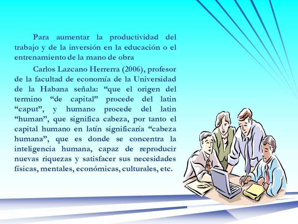 Para aumentar la productividad del trabajo y de la inversión en la educación o el entrenamiento de la mano de obra Carlos Lazcano Herrerra (2006), pro