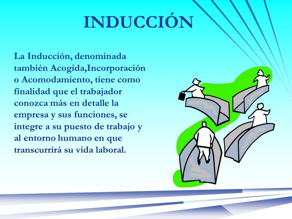 INDUCCIÓN La Inducción, denominada también Acogida,Incorporación o Acomodamiento, tiene como finalidad que el trabajador conozca más en detalle la emp