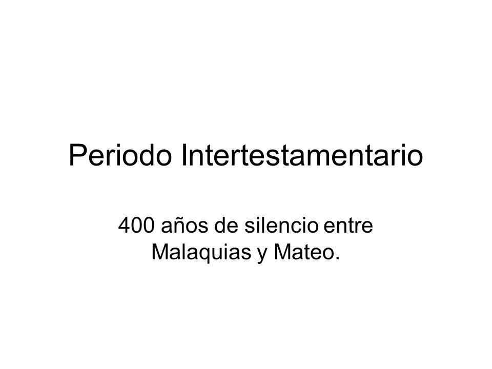 Periodo Intertestamentario 400 años de silencio entre Malaquias y Mateo.