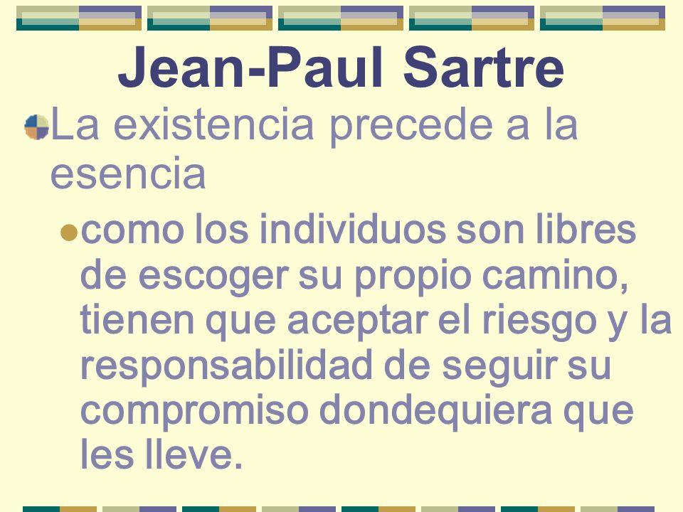 Jean-Paul Sartre La existencia precede a la esencia como los individuos son libres de escoger su propio camino, tienen que aceptar el riesgo y la resp