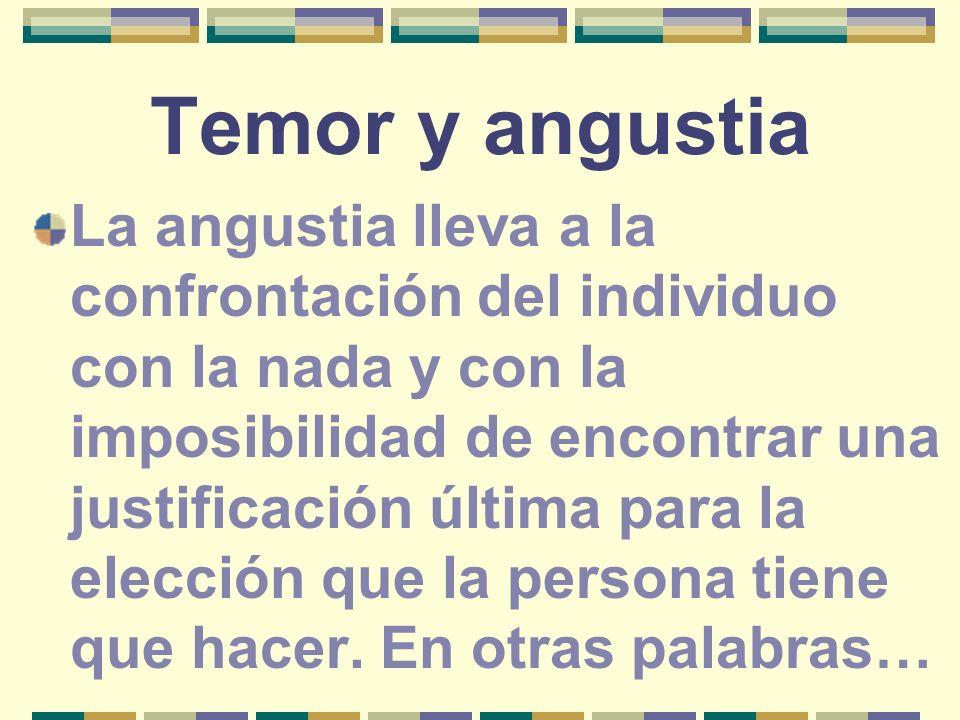 Temor y angustia La angustia lleva a la confrontación del individuo con la nada y con la imposibilidad de encontrar una justificación última para la e