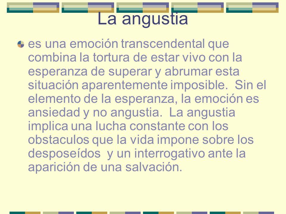 La angustia es una emoción transcendental que combina la tortura de estar vivo con la esperanza de superar y abrumar esta situación aparentemente impo