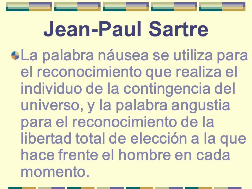 Jean-Paul Sartre La palabra náusea se utiliza para el reconocimiento que realiza el individuo de la contingencia del universo, y la palabra angustia p