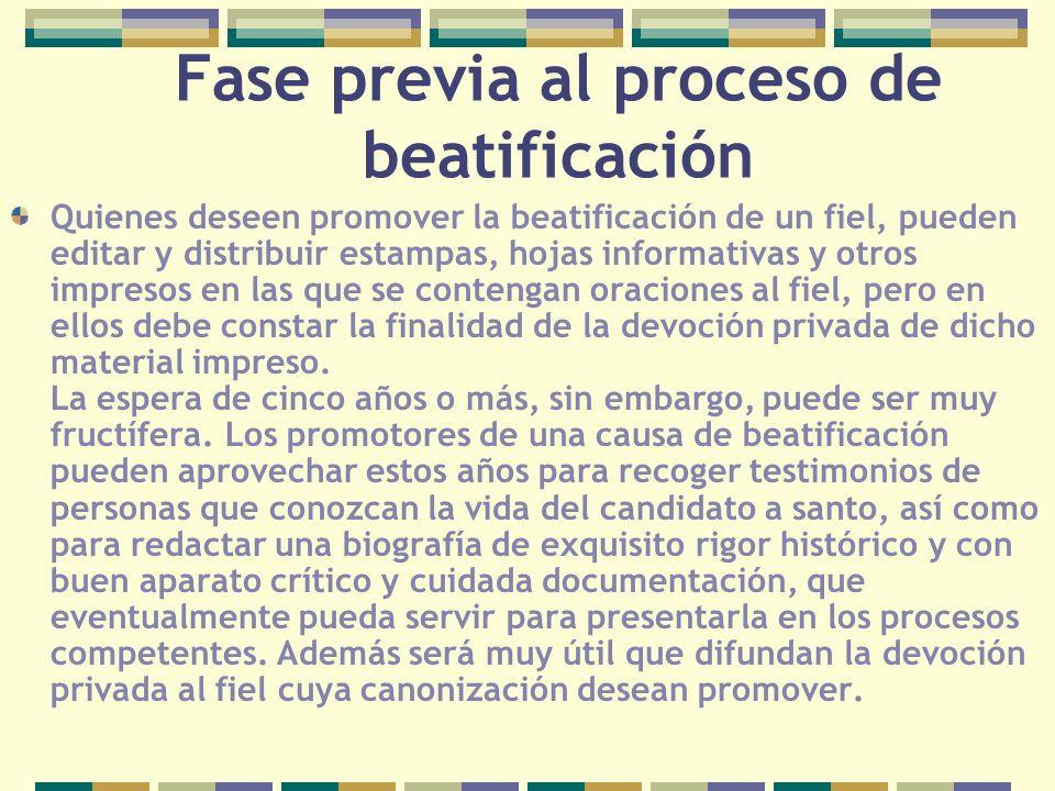 Fase previa al proceso de beatificación Quienes deseen promover la beatificación de un fiel, pueden editar y distribuir estampas, hojas informativas y