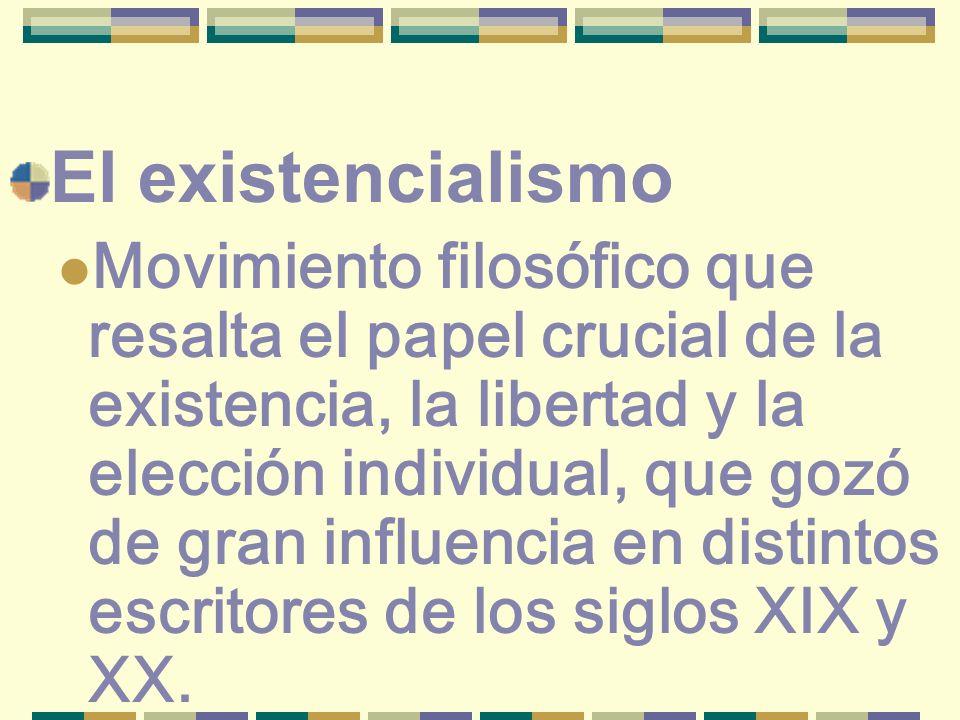 El existencialismo Movimiento filosófico que resalta el papel crucial de la existencia, la libertad y la elección individual, que gozó de gran influen