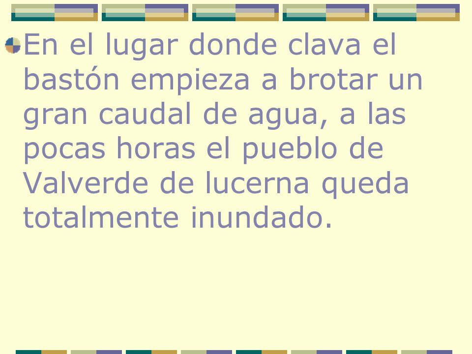 En el lugar donde clava el bastón empieza a brotar un gran caudal de agua, a las pocas horas el pueblo de Valverde de lucerna queda totalmente inundad