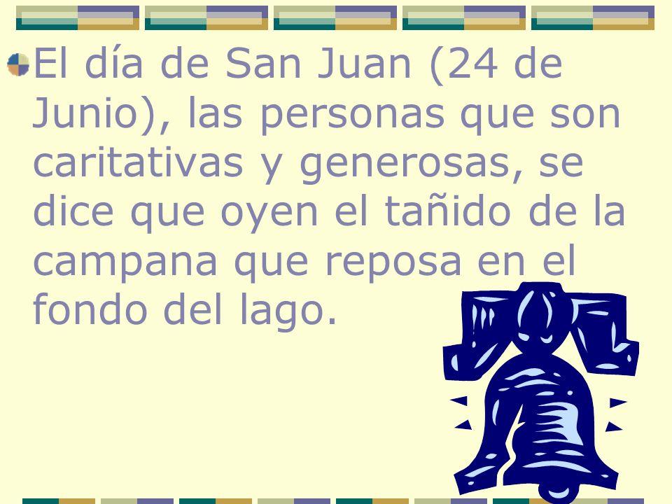 El día de San Juan (24 de Junio), las personas que son caritativas y generosas, se dice que oyen el tañido de la campana que reposa en el fondo del la