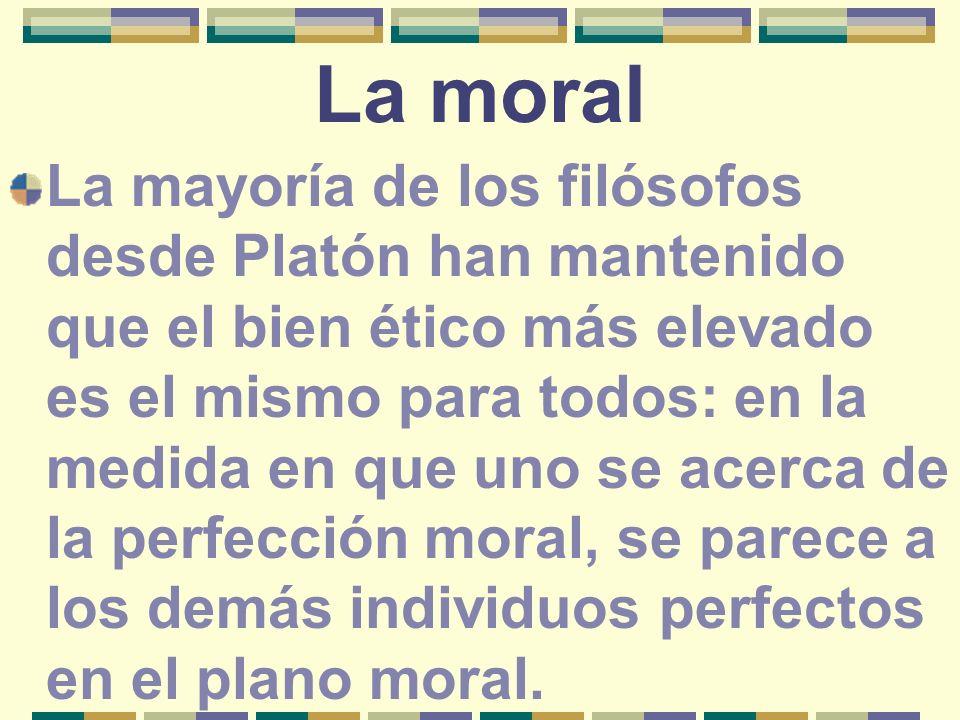 La moral La mayoría de los filósofos desde Platón han mantenido que el bien ético más elevado es el mismo para todos: en la medida en que uno se acerc