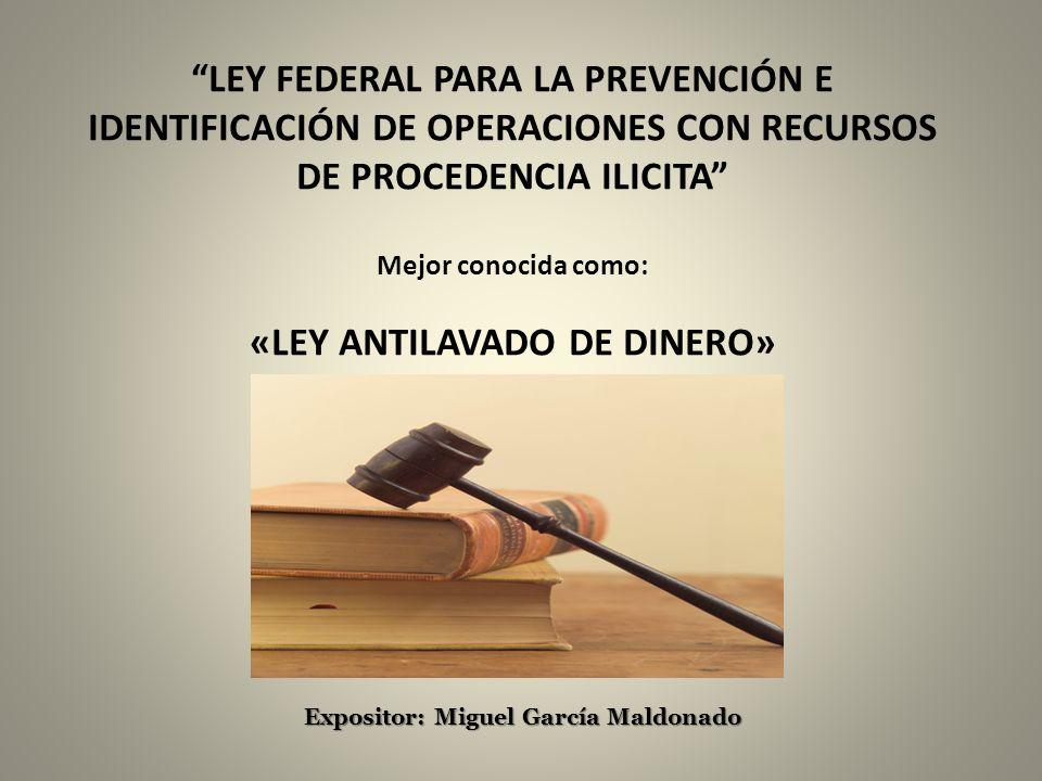 Expositor: Miguel García Maldonado LEY FEDERAL PARA LA PREVENCIÓN E IDENTIFICACIÓN DE OPERACIONES CON RECURSOS DE PROCEDENCIA ILICITA Mejor conocida c