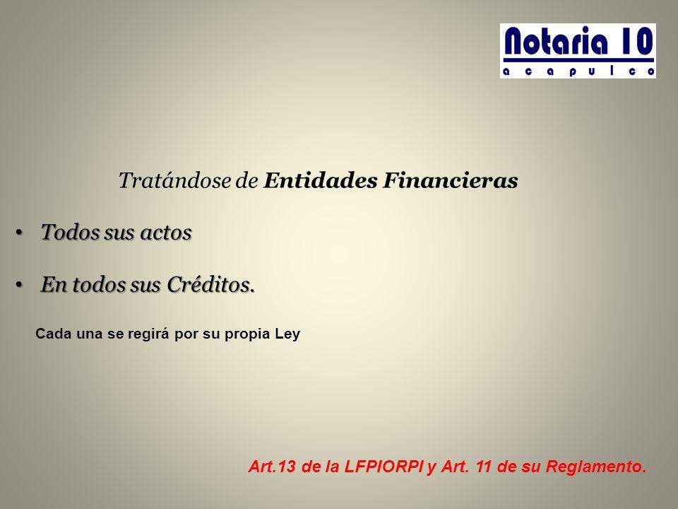 Tratándose de Entidades Financieras Todos sus actos Todos sus actos En todos sus Créditos. En todos sus Créditos. Art.13 de la LFPIORPI y Art. 11 de s