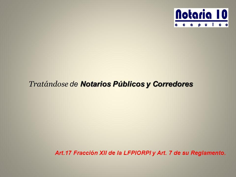 Notarios Públicos y Corredores Tratándose de Notarios Públicos y Corredores Art.17 Fracción XII de la LFPIORPI y Art. 7 de su Reglamento.