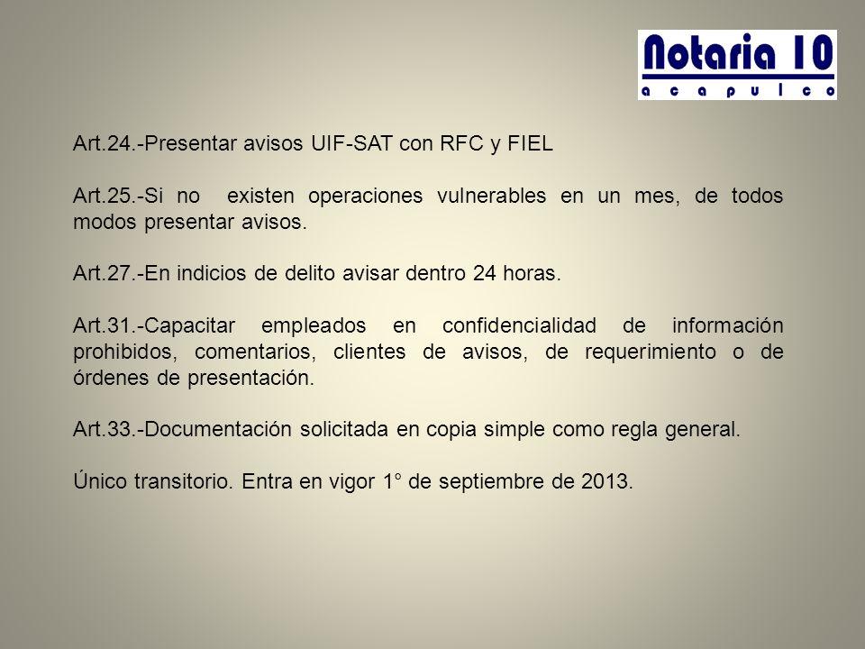 Art.24.-Presentar avisos UIF-SAT con RFC y FIEL Art.25.-Si no existen operaciones vulnerables en un mes, de todos modos presentar avisos. Art.27.-En i