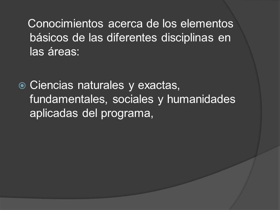 Conocimientos acerca de los elementos básicos de las diferentes disciplinas en las áreas: Ciencias naturales y exactas, fundamentales, sociales y humanidades aplicadas del programa,