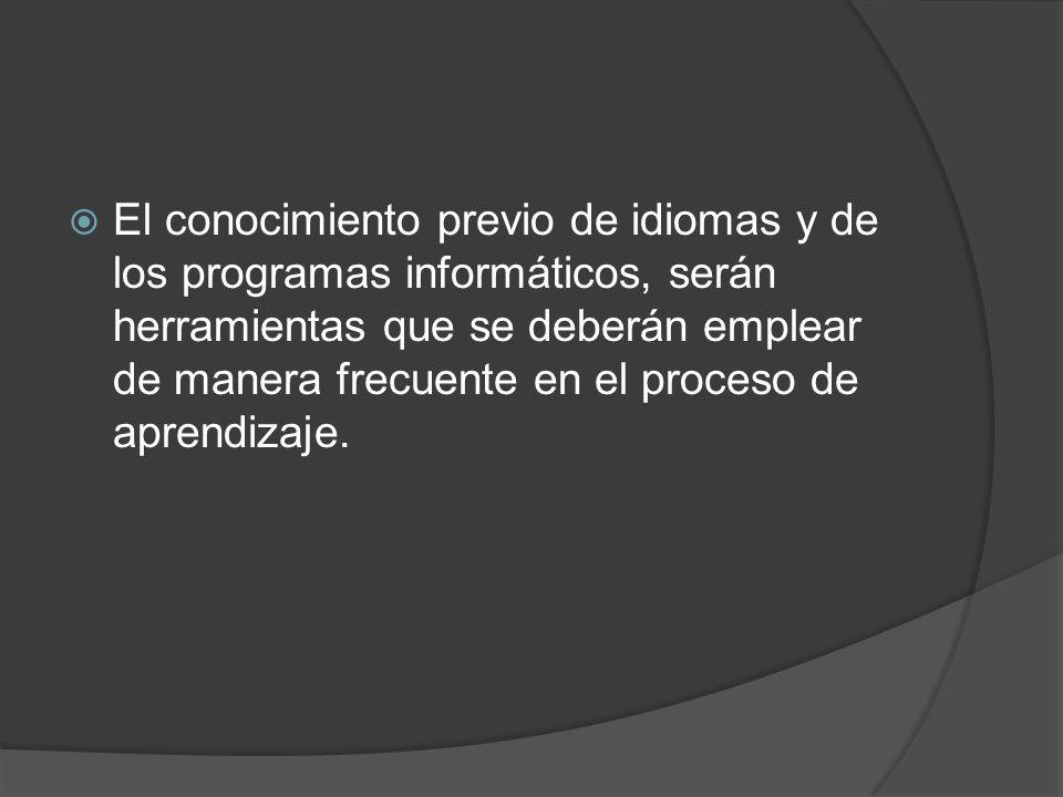 El conocimiento previo de idiomas y de los programas informáticos, serán herramientas que se deberán emplear de manera frecuente en el proceso de aprendizaje.