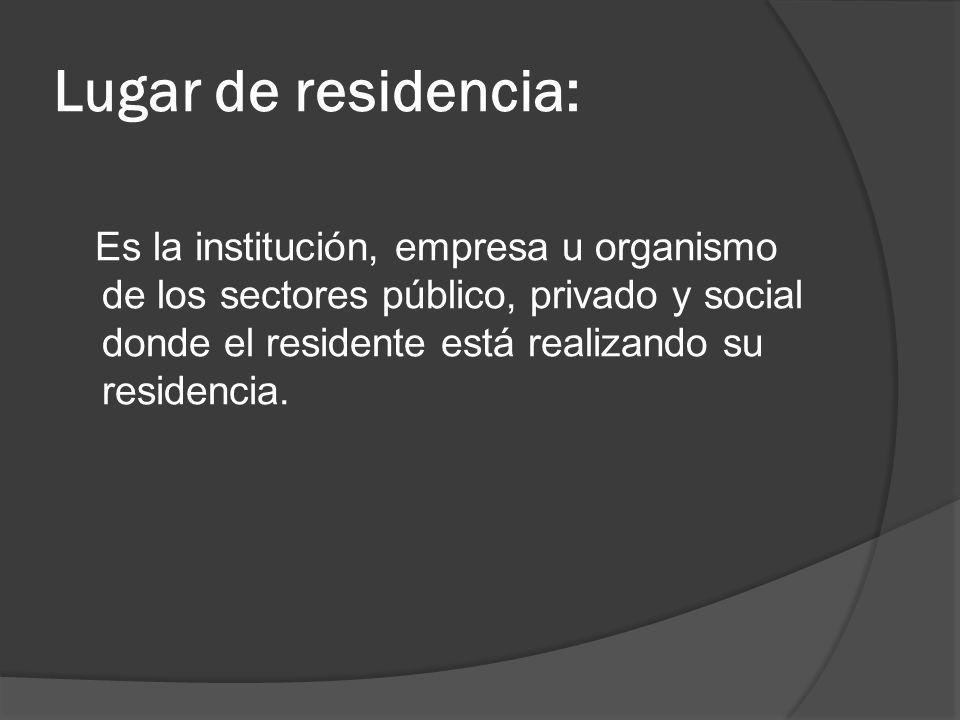 Lugar de residencia: Es la institución, empresa u organismo de los sectores público, privado y social donde el residente está realizando su residencia.
