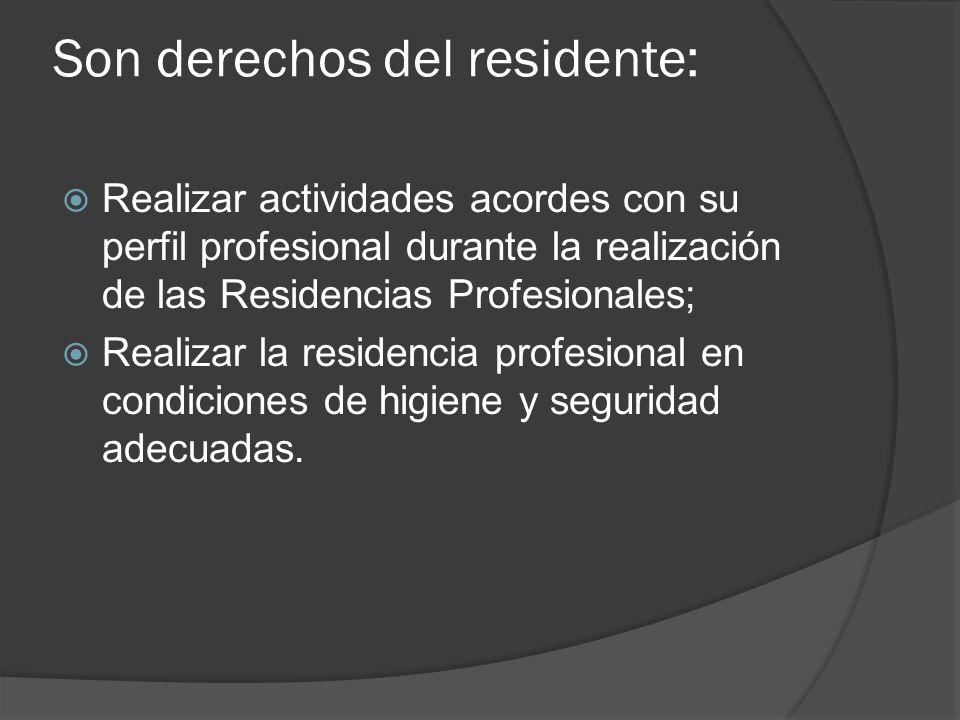 Son derechos del residente: Realizar actividades acordes con su perfil profesional durante la realización de las Residencias Profesionales; Realizar la residencia profesional en condiciones de higiene y seguridad adecuadas.