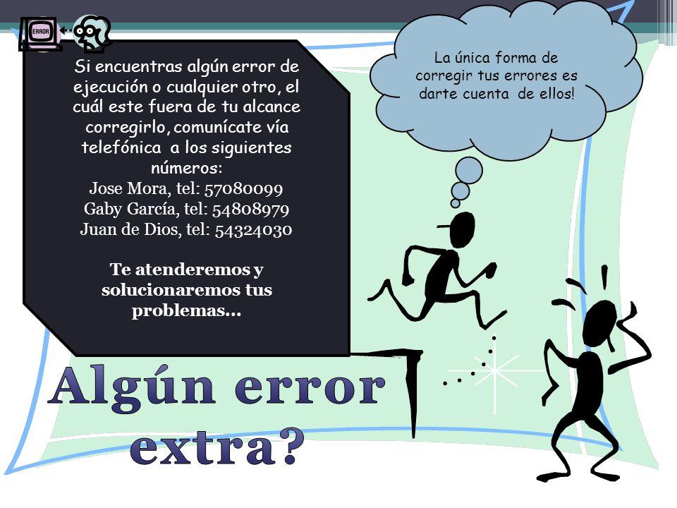 Si encuentras algún error de ejecución o cualquier otro, el cuál este fuera de tu alcance corregirlo, comunícate vía telefónica a los siguientes números: Jose Mora, tel: 57080099 Gaby García, tel: 54808979 Juan de Dios, tel: 54324030 Te atenderemos y solucionaremos tus problemas...