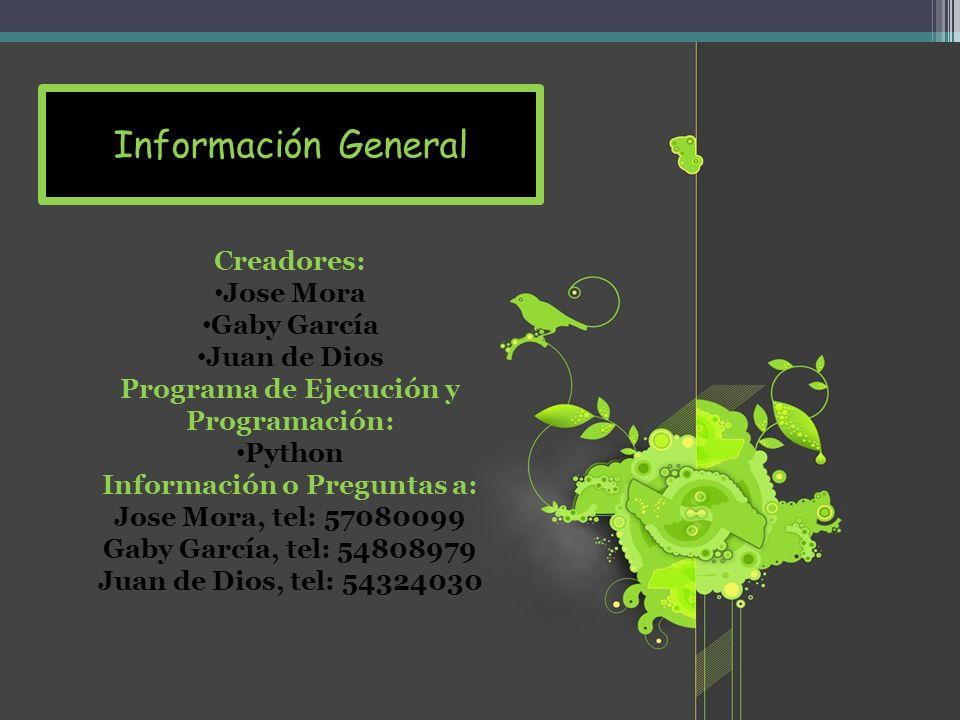Creadores: Jose Mora Gaby García Juan de Dios Programa de Ejecución y Programación: Python Información o Preguntas a: Jose Mora, tel: 57080099 Gaby García, tel: 54808979 Juan de Dios, tel: 54324030 Información General